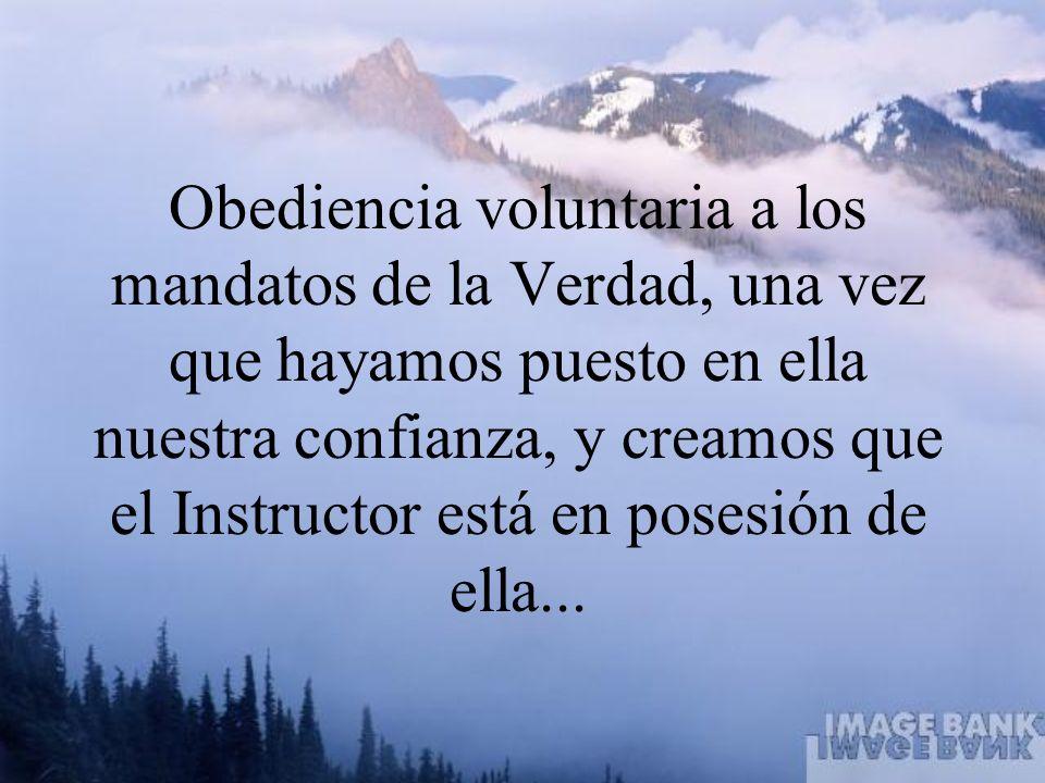 Obediencia voluntaria a los mandatos de la Verdad, una vez que hayamos puesto en ella nuestra confianza, y creamos que el Instructor está en posesión