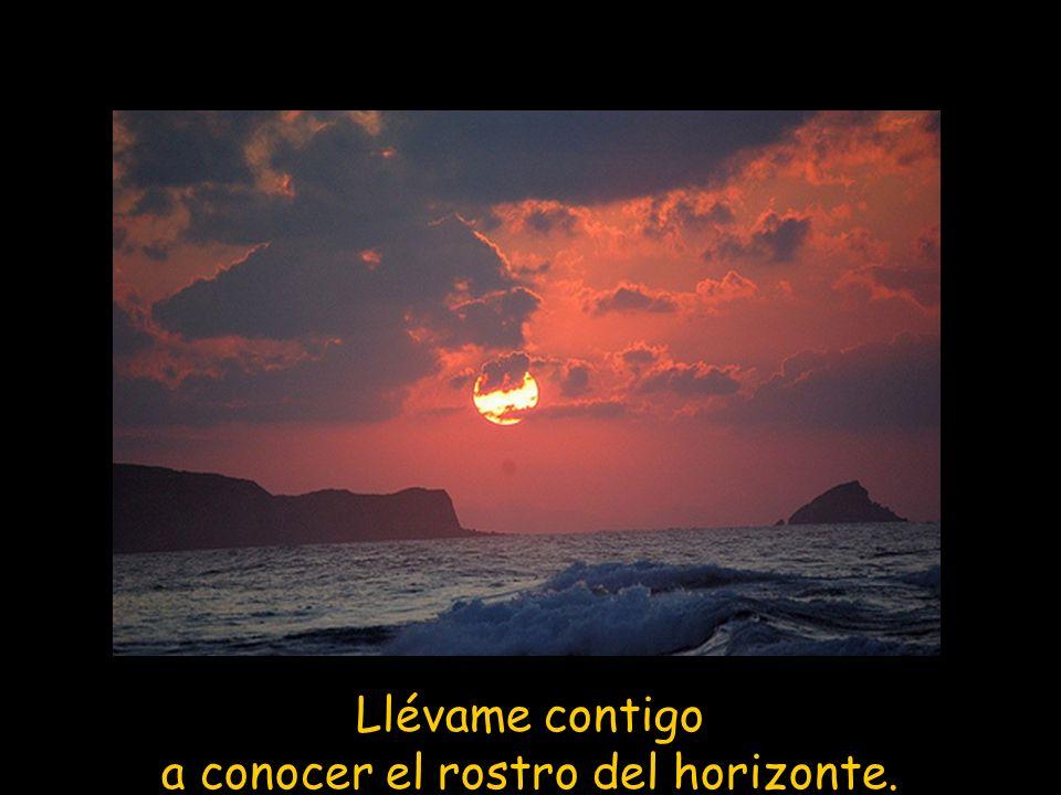 Llévame contigo a conocer el rostro del horizonte.