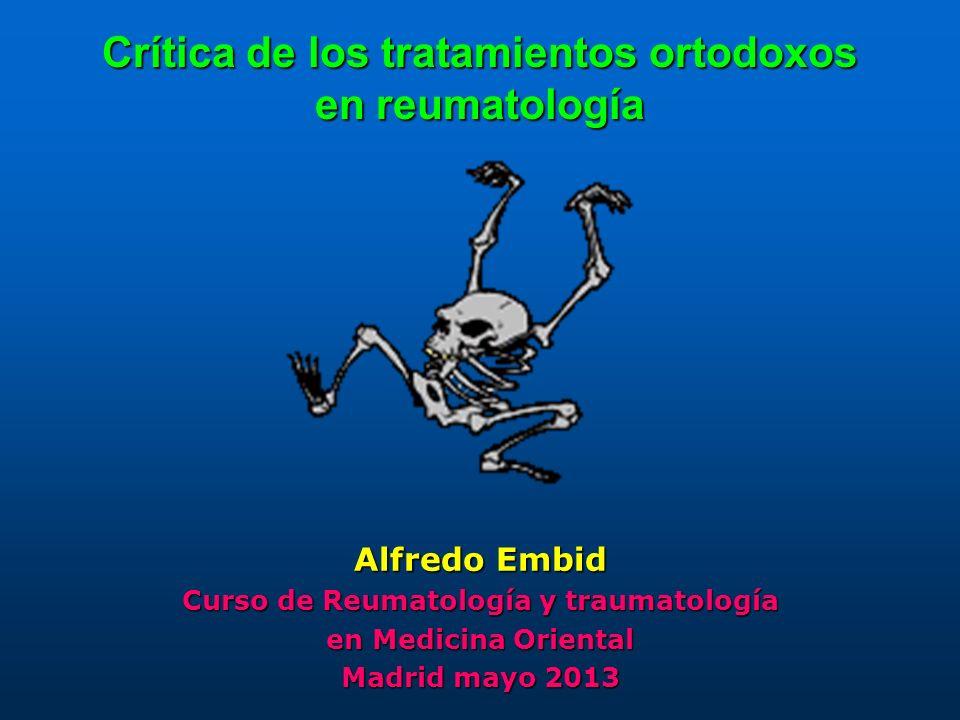 Crítica de los tratamientos ortodoxos en reumatología Alfredo Embid Curso de Reumatología y traumatología en Medicina Oriental Madrid mayo 2013