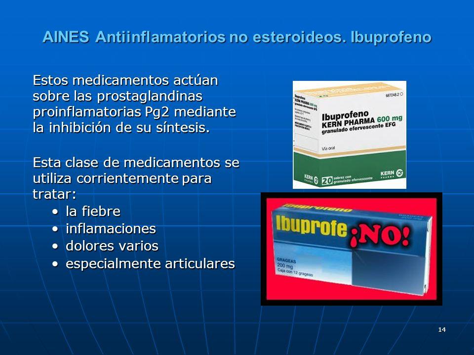14 AINES Antiinflamatorios no esteroideos. Ibuprofeno Estos medicamentos actúan sobre las prostaglandinas proinflamatorias Pg2 mediante la inhibición