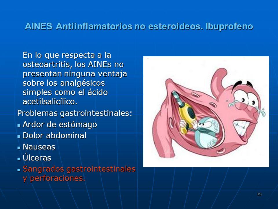 15 AINES Antiinflamatorios no esteroideos. Ibuprofeno En lo que respecta a la osteoartritis, los AINEs no presentan ninguna ventaja sobre los analgési