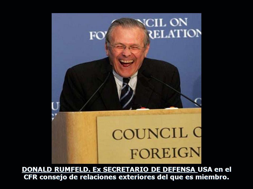 DONALD RUMFELD. Ex SECRETARIO DE DEFENSA USA en el CFR consejo de relaciones exteriores del que es miembro.