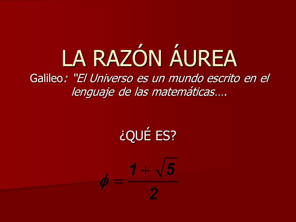 LA RAZÓN ÁUREA Galileo: El Universo es un mundo escrito en el lenguaje de las matemáticas….