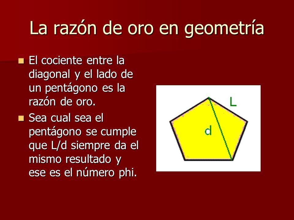 La razón de oro en geometría El cociente entre la diagonal y el lado de un pentágono es la razón de oro.