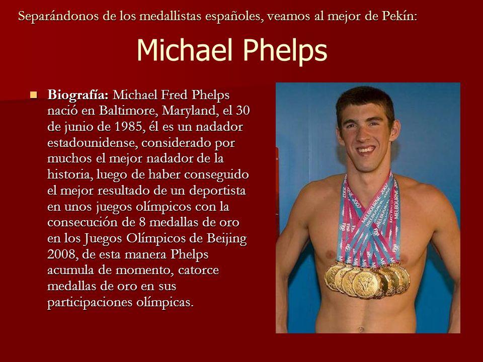 Separándonos de los medallistas españoles, veamos al mejor de Pekín: Biografía: Michael Fred Phelps nació en Baltimore, Maryland, el 30 de junio de 1985, él es un nadador estadounidense, considerado por muchos el mejor nadador de la historia, luego de haber conseguido el mejor resultado de un deportista en unos juegos olímpicos con la consecución de 8 medallas de oro en los Juegos Olímpicos de Beijing 2008, de esta manera Phelps acumula de momento, catorce medallas de oro en sus participaciones olímpicas.