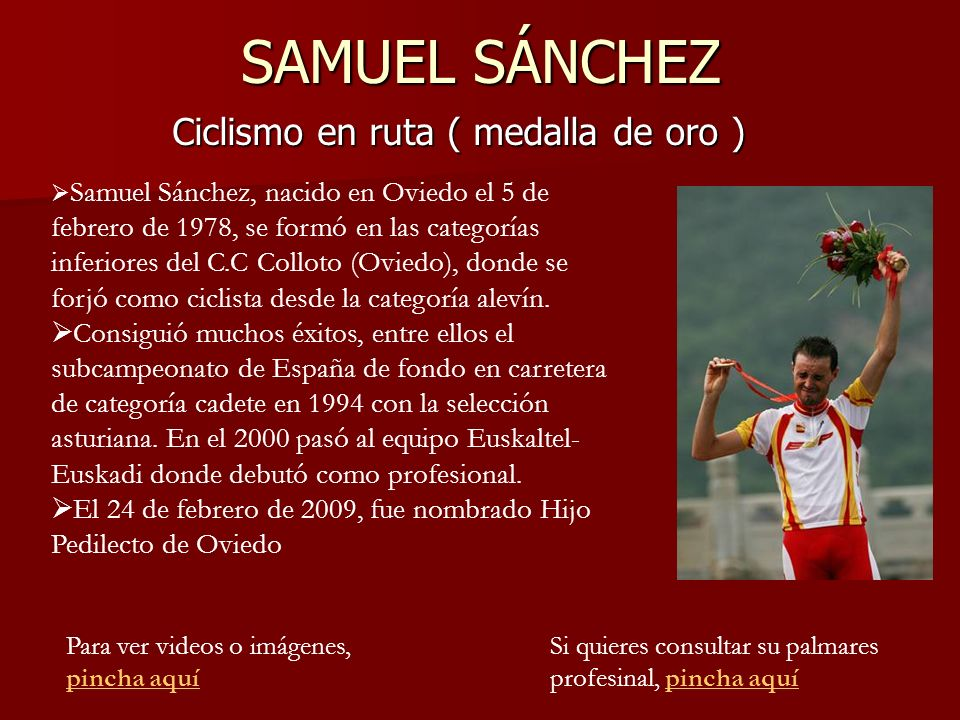 SAMUEL SÁNCHEZ Ciclismo en ruta ( medalla de oro ) Samuel Sánchez, nacido en Oviedo el 5 de febrero de 1978, se formó en las categorías inferiores del C.C Colloto (Oviedo), donde se forjó como ciclista desde la categoría alevín.