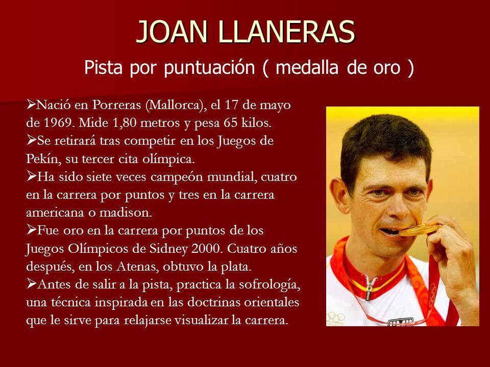 JOAN LLANERAS Pista por puntuación ( medalla de oro ) Nació en Porreras (Mallorca), el 17 de mayo de 1969. Mide 1,80 metros y pesa 65 kilos. Se retira