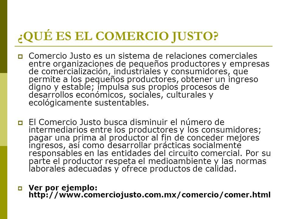 ¿QUÉ ES EL COMERCIO JUSTO? Comercio Justo es un sistema de relaciones comerciales entre organizaciones de pequeños productores y empresas de comercial