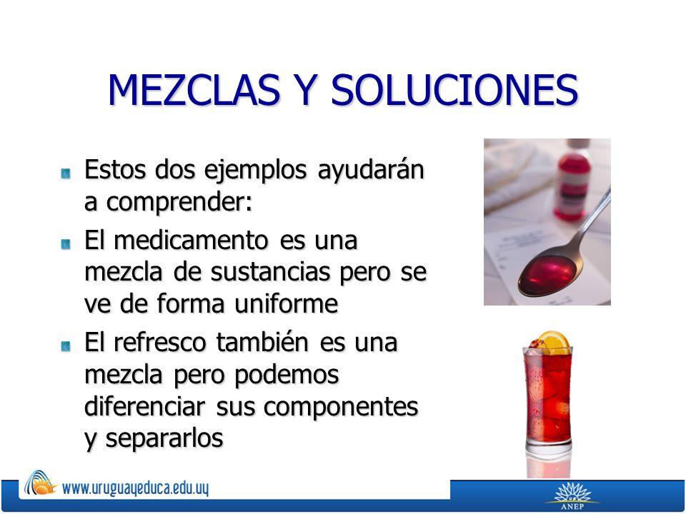 MEZCLAS Y SOLUCIONES Estos dos ejemplos ayudarán a comprender: El medicamento es una mezcla de sustancias pero se ve de forma uniforme El refresco también es una mezcla pero podemos diferenciar sus componentes y separarlos