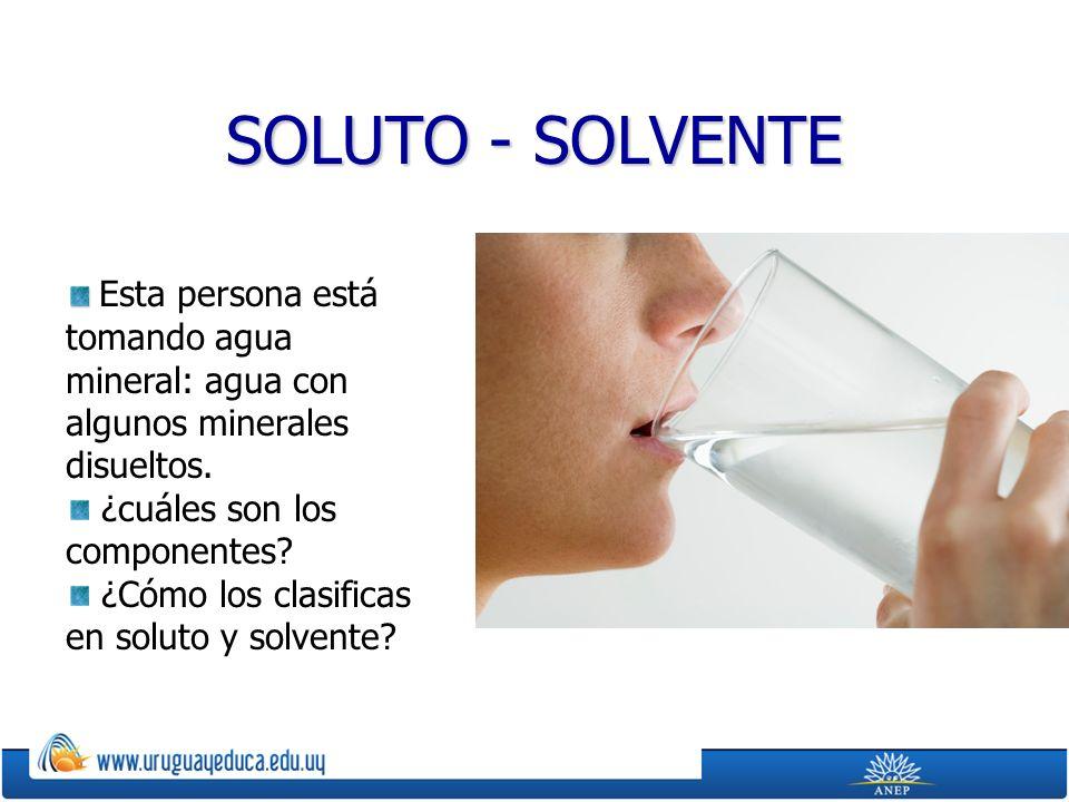 SOLUTO - SOLVENTE Esta persona está tomando agua mineral: agua con algunos minerales disueltos.