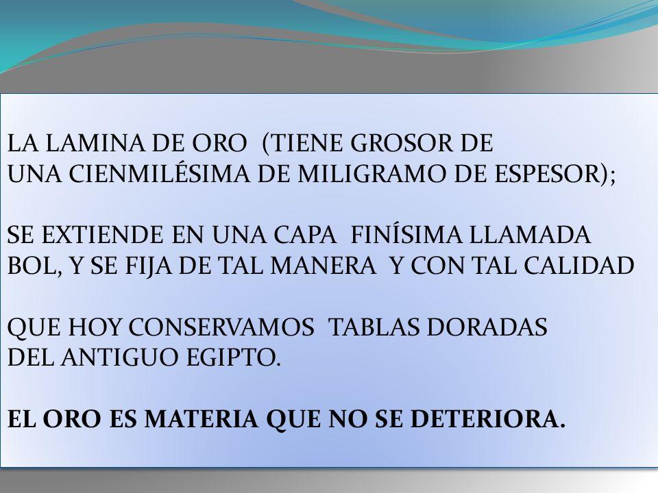 LA LAMINA DE ORO (TIENE GROSOR DE UNA CIENMILÉSIMA DE MILIGRAMO DE ESPESOR); SE EXTIENDE EN UNA CAPA FINÍSIMA LLAMADA BOL, Y SE FIJA DE TAL MANERA Y CON TAL CALIDAD QUE HOY CONSERVAMOS TABLAS DORADAS DEL ANTIGUO EGIPTO.