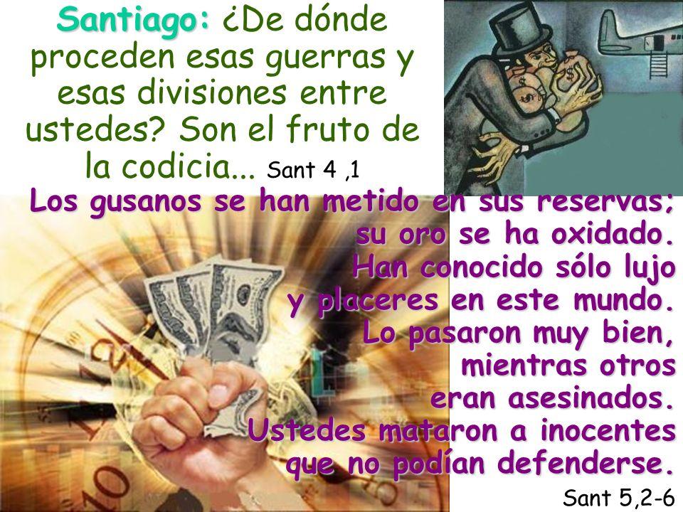 Santiago: Santiago: ¿De dónde proceden esas guerras y esas divisiones entre ustedes? Son el fruto de la codicia... Sant 4,1 Los gusanos se han metido