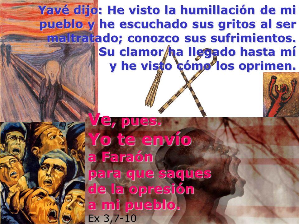 Yavé dijo: He visto la humillación de mi pueblo y he escuchado sus gritos al ser maltratado; conozco sus sufrimientos. Su clamor ha llegado hasta mí y