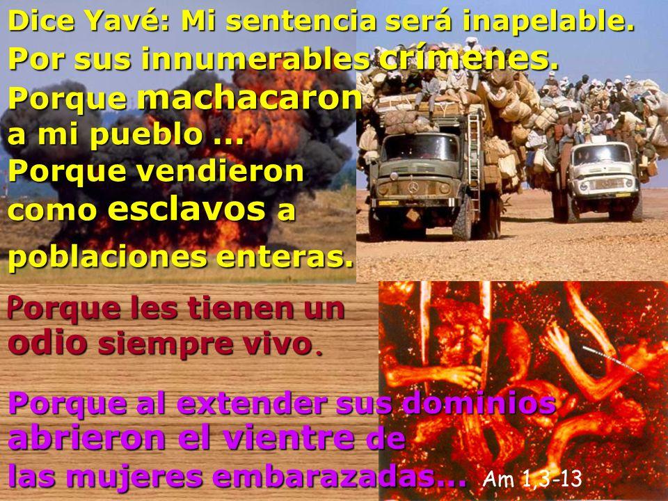 Dice Yavé: Yavé: Mi sentencia será inapelable. Por sus innumerables crímenes. Porque machacaron a mi pueblo... Porque vendieron como esclavos esclavos