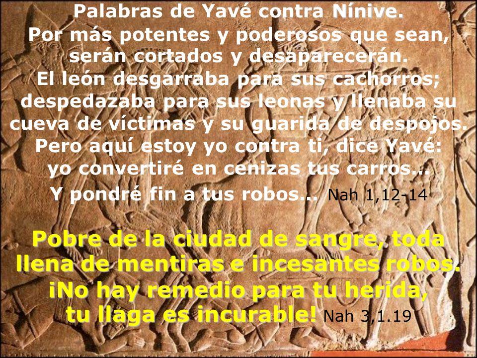 Palabras de Yavé contra Nínive. Por más potentes y poderosos que sean, serán cortados y desaparecerán. El león desgarraba para sus cachorros; despedaz