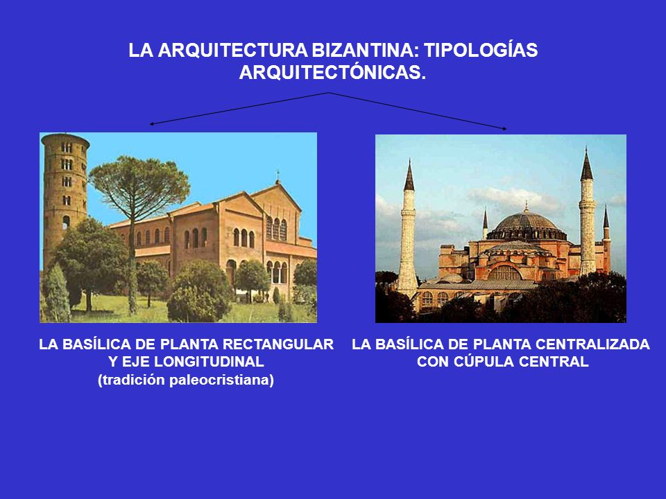 LA ARQUITECTURA BIZANTINA: TIPOLOGÍAS ARQUITECTÓNICAS. LA BASÍLICA DE PLANTA RECTANGULAR Y EJE LONGITUDINAL (tradición paleocristiana) LA BASÍLICA DE