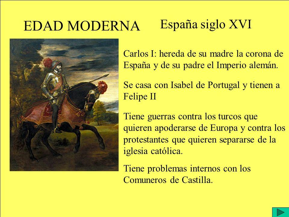 EDAD MODERNA España siglo XVI Carlos I: hereda de su madre la corona de España y de su padre el Imperio alemán.