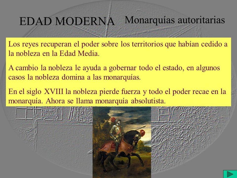 EDAD MODERNA Monarquías autoritarias Los reyes recuperan el poder sobre los territorios que habían cedido a la nobleza en la Edad Media.