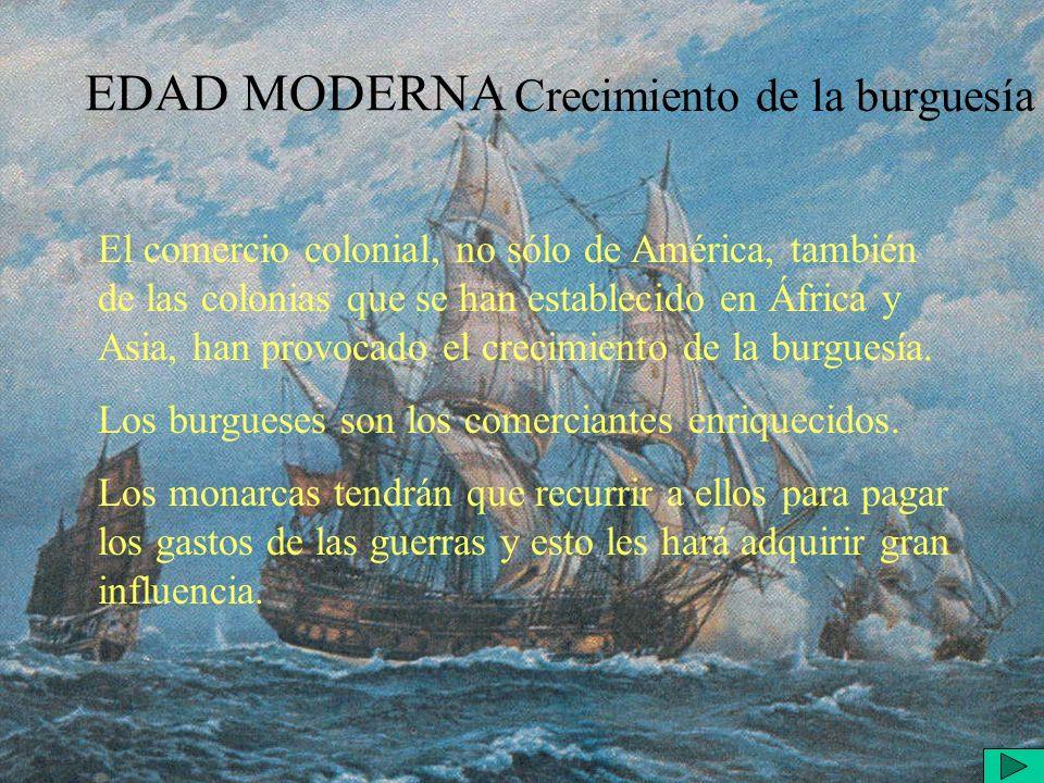 EDAD MODERNA Crecimiento de la burguesía El comercio colonial, no sólo de América, también de las colonias que se han establecido en África y Asia, han provocado el crecimiento de la burguesía.