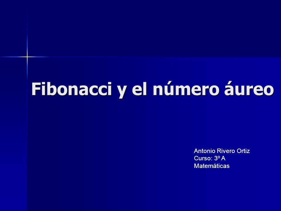 Fibonacci y el número áureo Antonio Rivero Ortiz Curso: 3º A Matemáticas