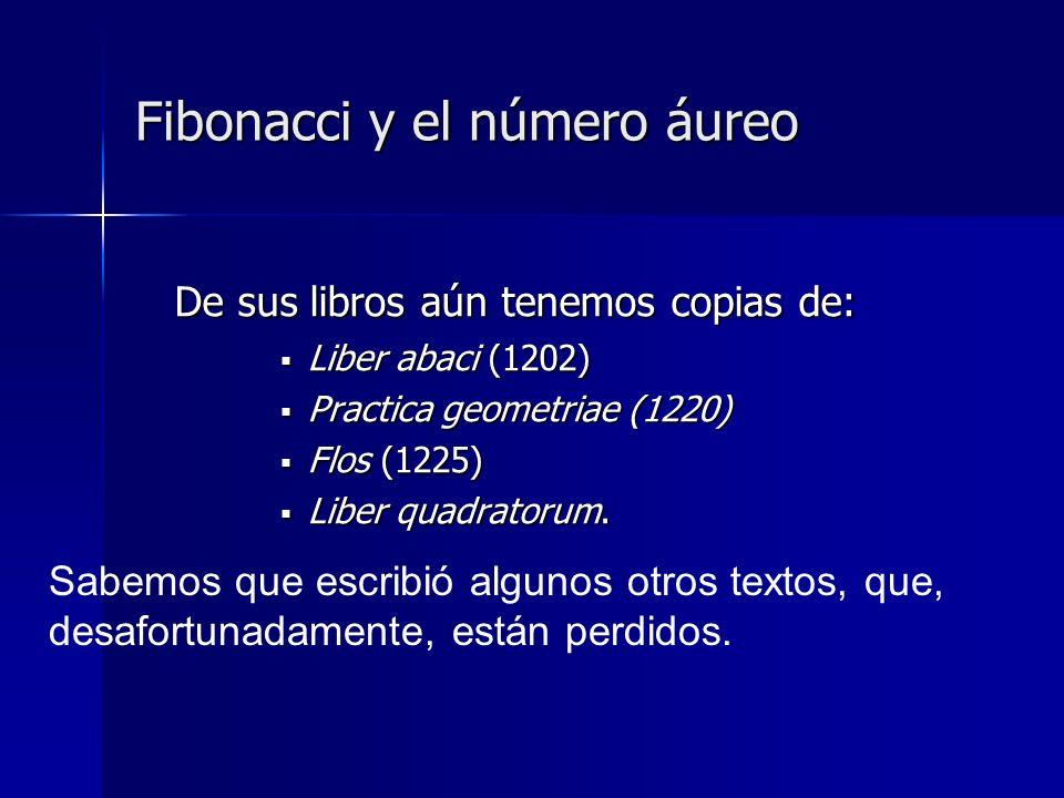 Fibonacci y el número áureo En el primero de ellos (Liber abaci) introdujo su famosa secuencia que lleva su nombre: La secuencia de Fibonacci: 1,1,2,3,5,8,13,21 La secuencia de Fibonacci: 1,1,2,3,5,8,13,21 Es una sucesión de números en la que cada término es igual a la suma de los dos términos precedentes.