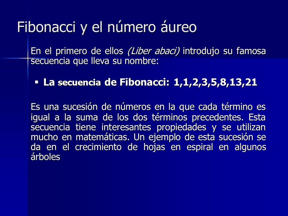 Fibonacci y el número áureo En el primero de ellos (Liber abaci) introdujo su famosa secuencia que lleva su nombre: La secuencia de Fibonacci: 1,1,2,3