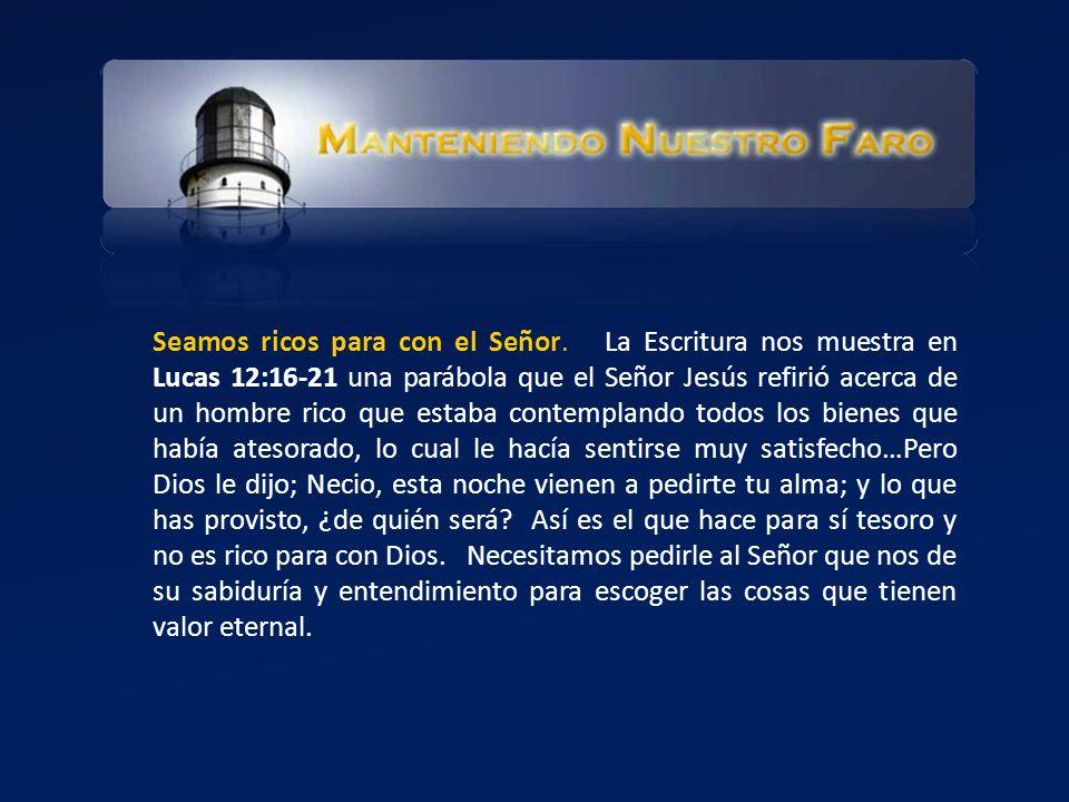 Seamos ricos para con el Señor. La Escritura nos muestra en Lucas 12:16-21 una parábola que el Señor Jesús refirió acerca de un hombre rico que estaba