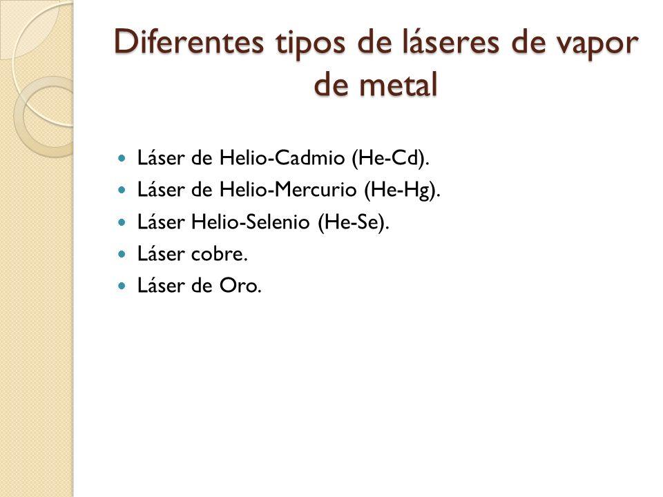 Diferentes tipos de láseres de vapor de metal Láser de Helio-Cadmio (He-Cd). Láser de Helio-Mercurio (He-Hg). Láser Helio-Selenio (He-Se). Láser cobre