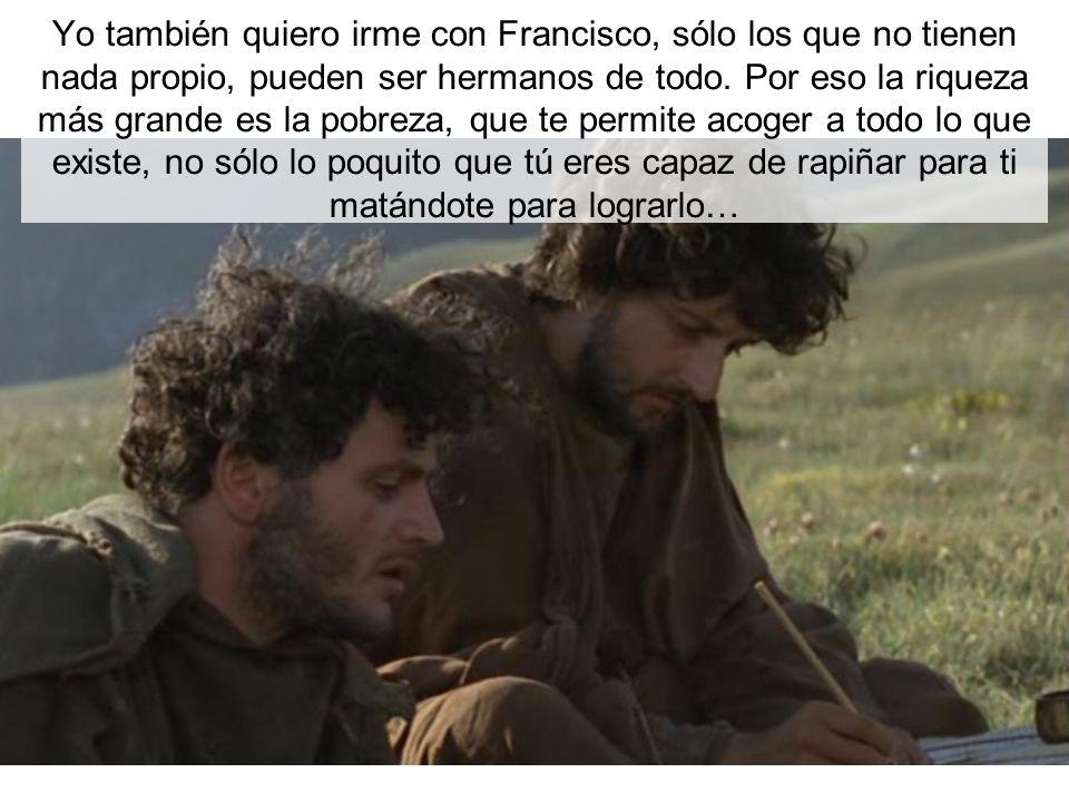 Yo también quiero irme con Francisco, sólo los que no tienen nada propio, pueden ser hermanos de todo. Por eso la riqueza más grande es la pobreza, qu