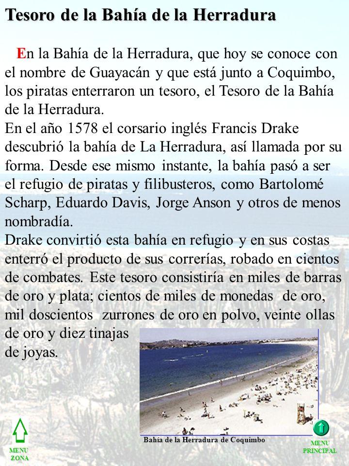 Tesoro de la Bahía de la Herradura En la Bahía de la Herradura, que hoy se conoce con el nombre de Guayacán y que está junto a Coquimbo, los piratas enterraron un tesoro, el Tesoro de la Bahía de la Herradura.