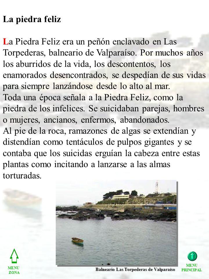 La piedra feliz La Piedra Feliz era un peñón enclavado en Las Torpederas, balneario de Valparaíso. Por muchos años los aburridos de la vida, los desco