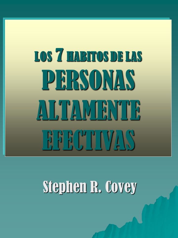 LOS 7 HABITOS DE LAS PERSONAS ALTAMENTE EFECTIVAS Stephen R. Covey