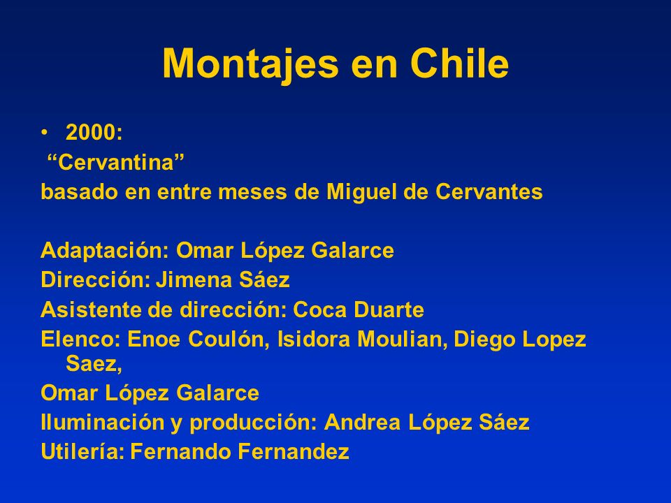 Montajes en Chile 2000: Cervantina basado en entre meses de Miguel de Cervantes Adaptación: Omar López Galarce Dirección: Jimena Sáez Asistente de dir