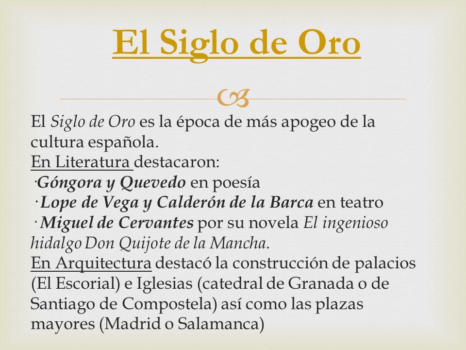 El Siglo de Oro es la época de más apogeo de la cultura española. En Literatura destacaron: · Góngora y Quevedo en poesía · Lope de Vega y Calderón de