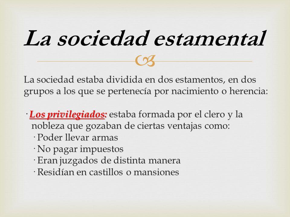 La sociedad estaba dividida en dos estamentos, en dos grupos a los que se pertenecía por nacimiento o herencia: Los privilegiados: · Los privilegiados