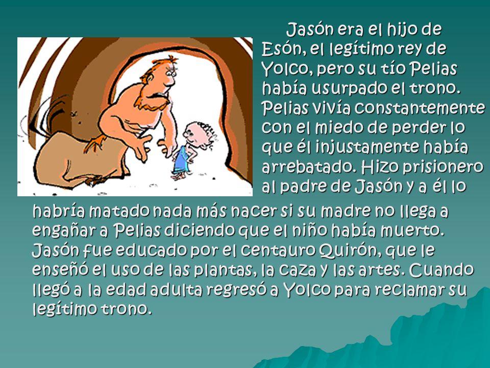 Jasón era el hijo de Esón, el legítimo rey de Yolco, pero su tío Pelias había usurpado el trono.