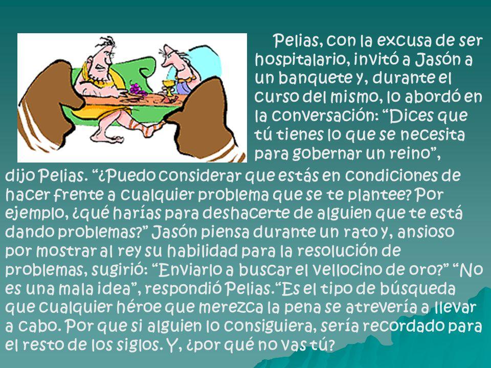 Pelias, con la excusa de ser hospitalario, invitó a Jasón a un banquete y, durante el curso del mismo, lo abordó en la conversación: Dices que tú tienes lo que se necesita para gobernar un reino, dijo Pelias.