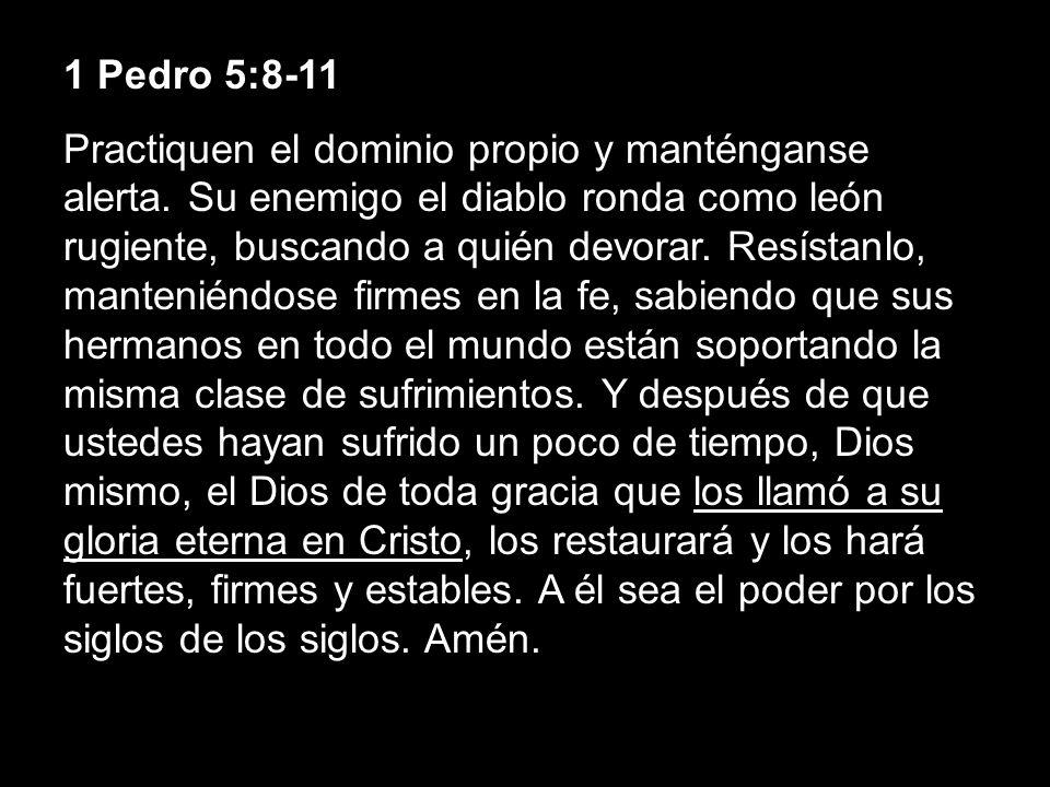 1 Pedro 5:8-11 Practiquen el dominio propio y manténganse alerta. Su enemigo el diablo ronda como león rugiente, buscando a quién devorar. Resístanlo,