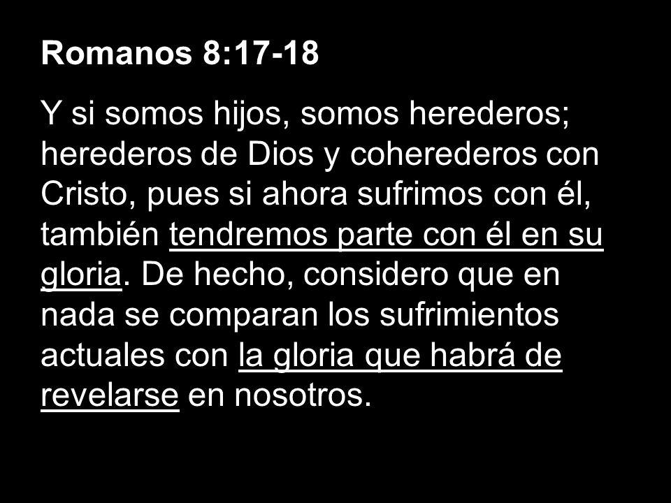 Romanos 8:17-18 Y si somos hijos, somos herederos; herederos de Dios y coherederos con Cristo, pues si ahora sufrimos con él, también tendremos parte