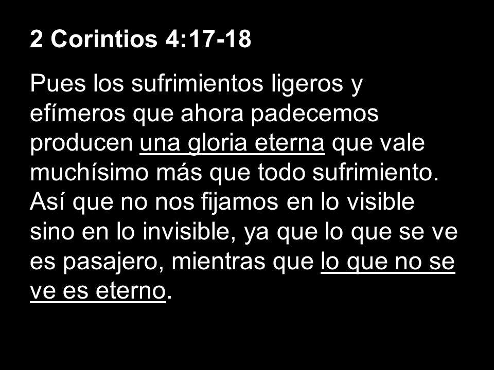 2 Corintios 4:17-18 Pues los sufrimientos ligeros y efímeros que ahora padecemos producen una gloria eterna que vale muchísimo más que todo sufrimient