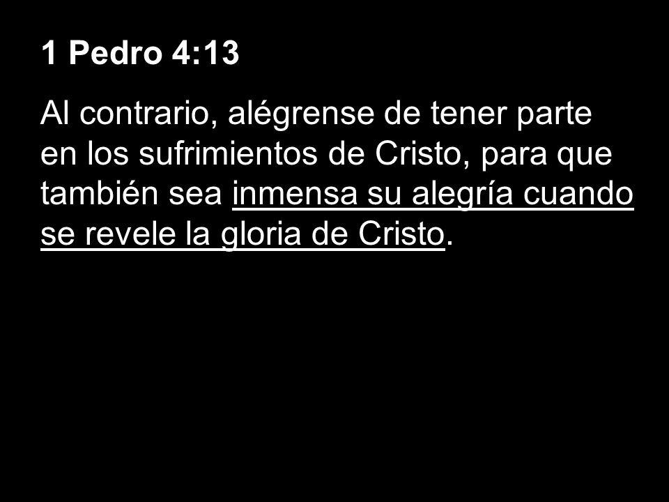 1 Pedro 4:13 Al contrario, alégrense de tener parte en los sufrimientos de Cristo, para que también sea inmensa su alegría cuando se revele la gloria