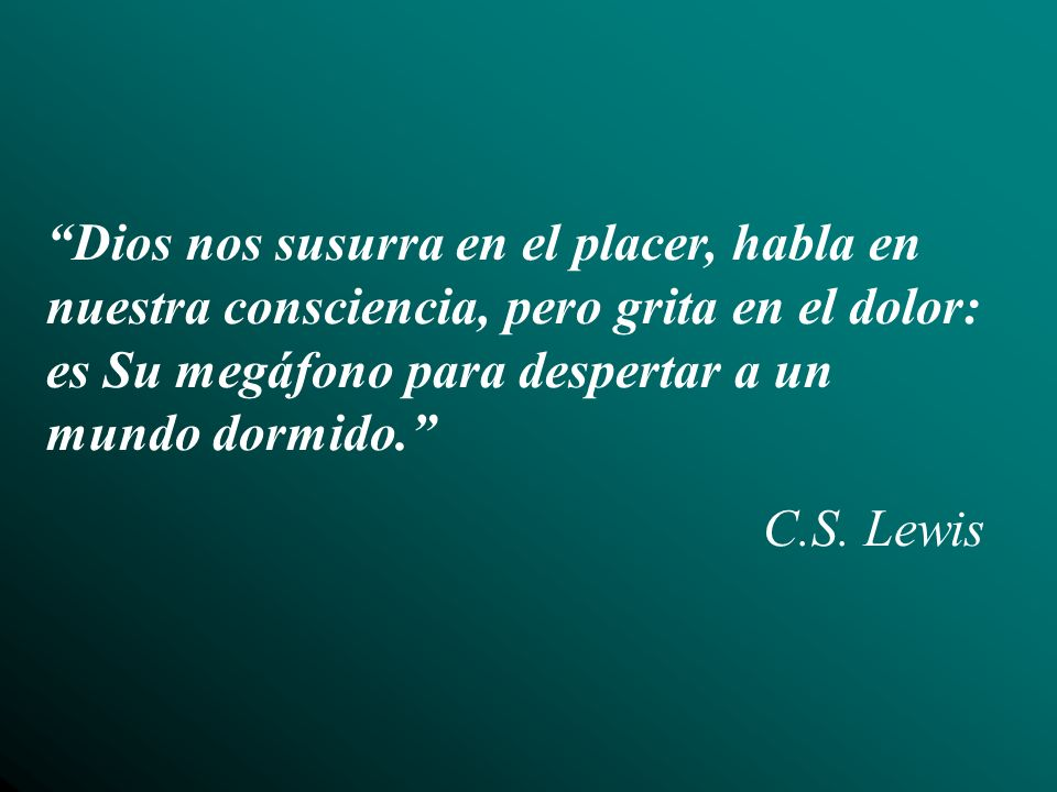 Dios nos susurra en el placer, habla en nuestra consciencia, pero grita en el dolor: es Su megáfono para despertar a un mundo dormido. C.S. Lewis