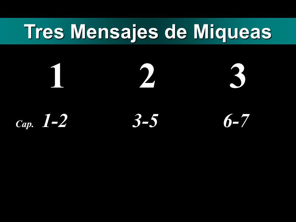 1 2 3 Cap. 1-2 3-5 6-7 Tres Mensajes de Miqueas