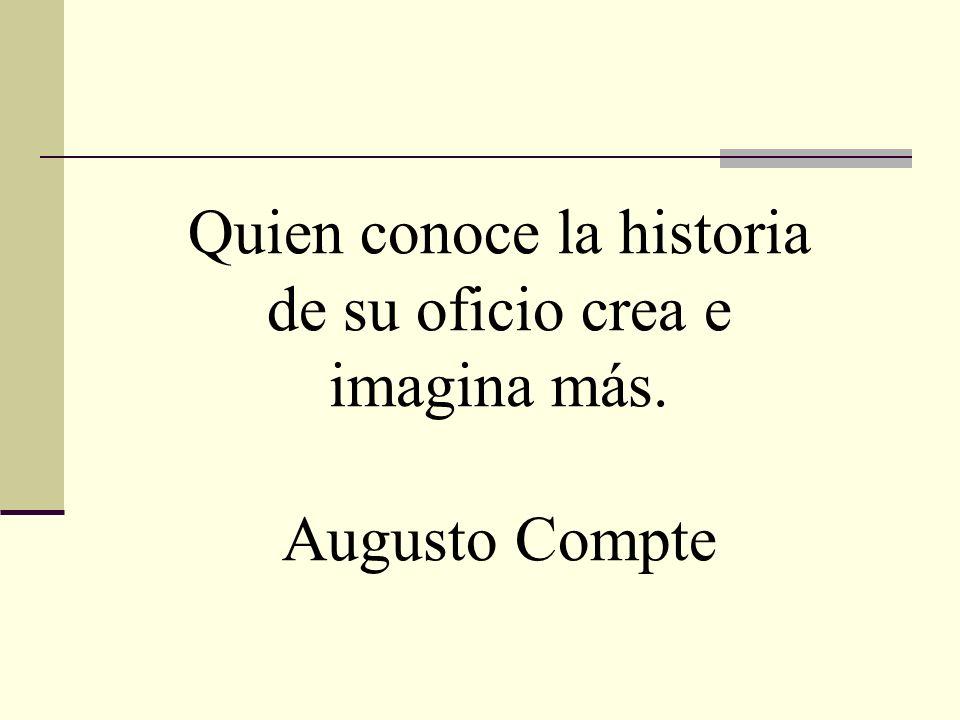 Quien conoce la historia de su oficio crea e imagina más. Augusto Compte