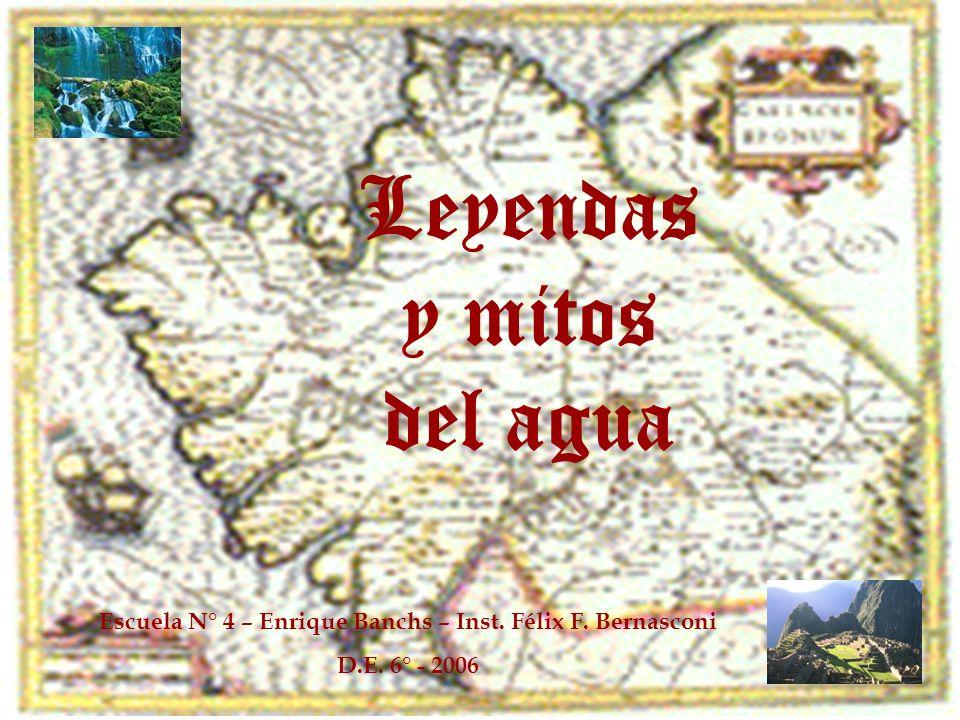 Escuela N° 4 – Enrique Banchs – Inst. Félix F. Bernasconi D.E. 6° - 2006 Leyendas y mitos del agua