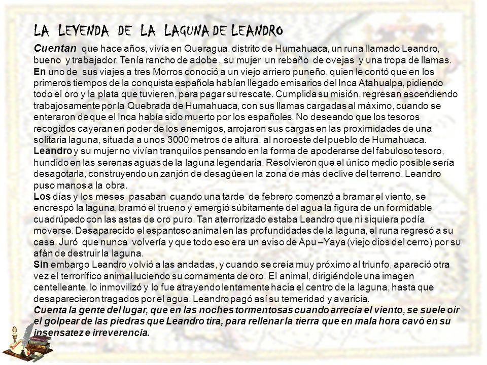 LA LEYENDA DE LA LAGUNA DE LEANDRO Cuentan que hace años, vivía en Queragua, distrito de Humahuaca, un runa llamado Leandro, bueno y trabajador. Tenía
