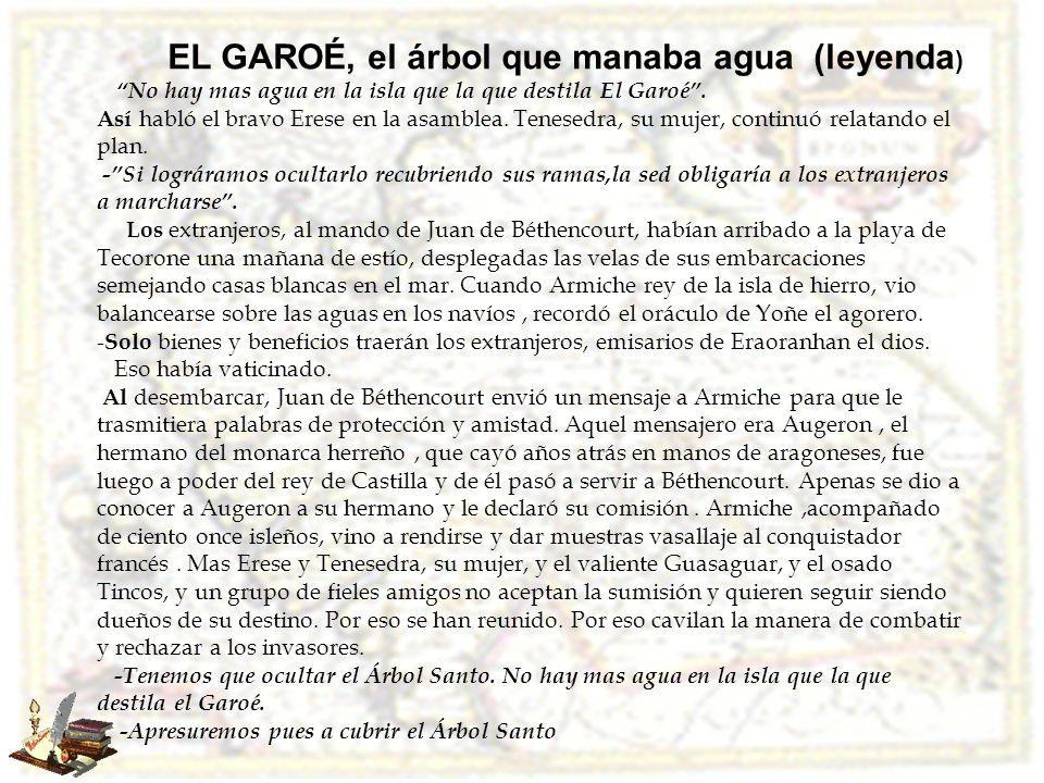 EL GAROÉ, el árbol que manaba agua (leyenda ) No hay mas agua en la isla que la que destila El Garoé. Así habló el bravo Erese en la asamblea. Tenesed