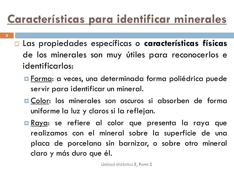 Características para identificar minerales Unidad didáctica 5, Parte 2 2 Las propiedades específicas o características físicas de los minerales son muy útiles para reconocerlos e identificarlos: Forma: a veces, una determinada forma poliédrica puede servir para identificar un mineral.