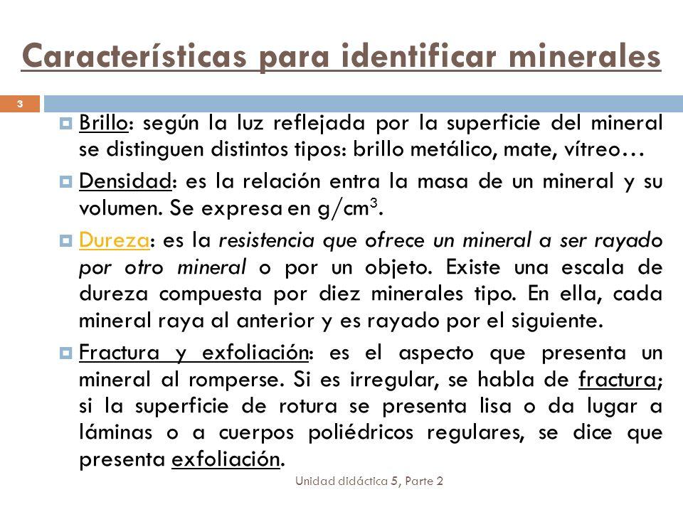 Unidad didáctica 5, Parte 2 3 Brillo: según la luz reflejada por la superficie del mineral se distinguen distintos tipos: brillo metálico, mate, vítreo… Densidad: es la relación entra la masa de un mineral y su volumen.