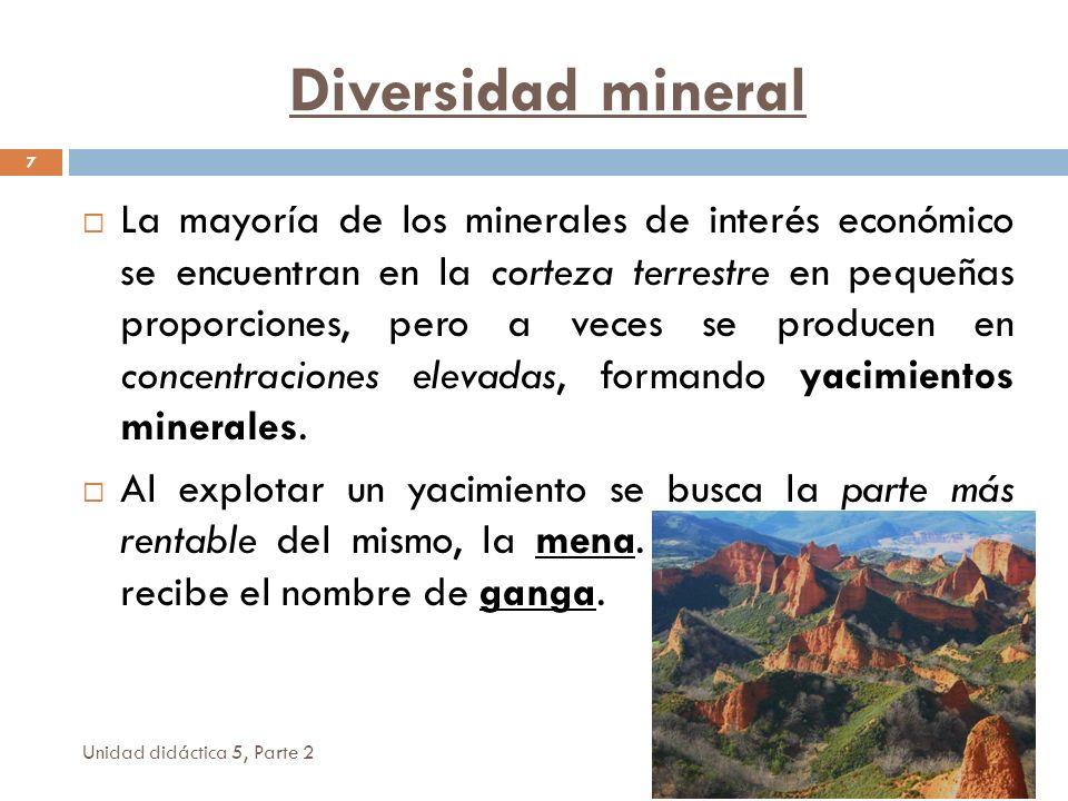 Unidad didáctica 5, Parte 2 7 La mayoría de los minerales de interés económico se encuentran en la corteza terrestre en pequeñas proporciones, pero a veces se producen en concentraciones elevadas, formando yacimientos minerales.